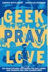 Geek Pray Love: Ein praktischer Leitfaden für das Leben, das Fandom und den ganzen Rest - Christian Humberg, Andrea Bottlinger