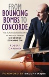 From Bouncing Bombs to Concorde: The Authorised Biography of Aviation Pioneer George Edwards OM - Robert Gardner
