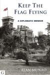 Keep the Flag Flying: A Diplomatic Memoir - Alan Munro