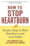 How to Stop Heartburn: Simple Ways to Heal Heartburn and Acid Reflux - Anil Minocha, Christine Adamec