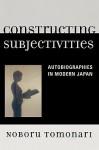 Constructing Subjectivities: Autobiographies in Modern Japan - Noboru Tomonari