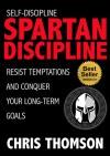 Self-Discipline: Spartan Discipline: Resist Temptations and Conquer Your Long-Term Goals (Gain Incredible Self Confidence, Willpower, Motivation & True Discipline) - Chris Thomson, Steve Nelson