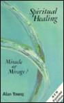 Spiritual Healing: Miracle or Mirage? - Alan Young