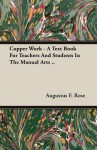 Copper Work - A Text Book For Teachers And Students In The Manual Arts .. - Augustus F. Rose