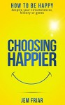 Choosing Happier: How to be happy despite your circumstances, history or genes (The Practical Happiness Series Book 1) - Kimon Friar