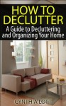 How to Declutter: A Guide to Decluttering and Organizing Your Home (House Cleaning Done Right) - Cynthia Lott