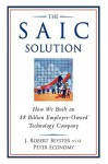 The SAIC Solution: How We Built an $8 Billion Employee-Owned Technology Company - J. Robert Beyster, Peter Economy