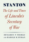 Stanton: Life And Times of Lincoln's Secretary of War - Benjamin P. Thomas, Harold M. Hyman