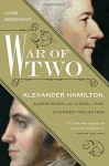 War of Two: Alexander Hamilton, Aaron Burr, and the Duel that Stunned the Nation - John Sedgwick