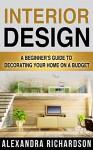 Interior Design: A Beginner's Guide To Decorating Your Home On A Budget - Includes Bedroom Decor, Living Room, Kitchen And Bathroom Design Ideas (Feng Shui, Interior Design Handbook) - Alexandra Richardson