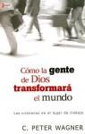 Como La Gente de Dios Transformara El Mundo: Los Cristiano En Los Lugares de Trabajo - C. Peter Wagner