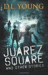 Juarez Square and Other Stories - Hugh D. Young