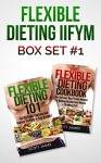 Flexible Dieting IIFYM Box Set #1 Flexible Dieting 101 + The Flexible Dieting Cookbook: 160 Delicious High Protein Recipes for Building Healthy Lean Muscle & Shredding Fat - Scott James