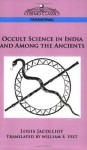 Occult Science in India and Among the Ancients - Louis Jacolliot, William E. Felt