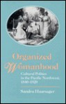 Organized Womanhood: Cultural Politics in the Pacific Northwest, 1840-1920 - Sandra Haarsager