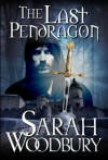 The Last Pendragon (The Last Pendragon Saga Book 1) - Sarah Woodbury