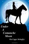 Under a Comanche Moon - Pat Capps Mehaffey