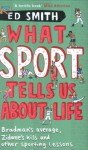 What Sport Tells Us About Life: Bradman's Average, Zidane's Kiss And Other Sporting Lessons. Ed Smith - Ed Smith