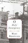O Holy Insurgency - Mary Biddinger