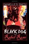 Black Dog and Rebel Rose - Danielle D. Smith