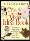 The Christian Mom's Idea Book: Hundreds of Ideas, Tips, and Activities to Help You Be a Great Mom - Ellen Banks Elwell