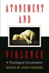 Atonement and Violence: A Theological Conversation - Hans Boersma, T. Scott Daniels, John Sanders