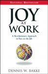 Joy at Work a Revolutionary Approach to Fun on the - Dennis Bakke