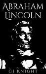 Abraham Lincoln: An Overview of the Exciting Achievements of Abraham Lincoln - C.J. Knight, Abraham Lincoln