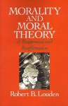 Morality and Moral Theory: A Reappraisal and Reaffirmation - Robert B. Louden