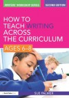 How to Teach Writing Across the Curriculum: Ages 6-8 (Writers' Workshop) - Sue Palmer