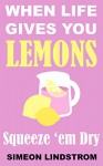 When Life Gives You Lemons - Squeeze 'em Dry: The Power of Surrender, Humor and Compassion When the Going Gets Tough - Simeon Lindstrom
