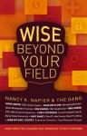 Wise Beyond Your Field: How Creative Leaders Out Innovate to Out Perform - Nancy K. Napier, Jamie Cooper, Mark Hofflund, Don Kemper, Bob Lokken, Chris Petersen, Gary Raney, John Michael Schert