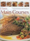 Classic Main Courses: A Superb Collection of 180 All-Time Favourite Recipes with Step-By-Step Instructions and 750 Colour Photographs - Jenni Fleetwood