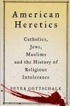 American Heretics: Catholics, Jews, Muslims, and the History of Religious Intolerance - Peter Gottschalk