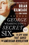 George Washington's Secret Six: The Spy Ring That Saved the American Revolution - Brian Kilmeade, Don Yaeger