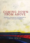 Coming Down From Above: Prophecy, Resistance, and Renewal in Native American Religions - Lee Irwin, Philip J. Deloria