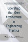 Operating Your Own Architectural or Engineering Practice: Concise Professional Advice - Walter J. Smith