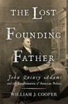 The Lost Founding Father: John Quincy Adams and the Transformation of American Politics - William J. Cooper Jr.