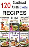 Southeast Asian Cooking: Bundle of 120 Southeast Asian Recipes (Indonesian Cuisine, Malaysian Food, Cambodian Cooking, Vietnamese Meals, Thai Kitchen, Filipino Recipes, Thai Curry, Vietnamese Dishes) - John Cook
