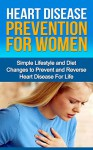 Heart Disease Prevention For Women - Simple Lifestyle and Diet Changes to Prevent and Reverse Heart Disease For Life - Jim Reed