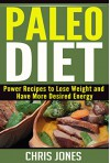 Paleo Diet: Power Recipes to Lose Weight and Have More Desired Energy (Paleo Diet, Weight Loss, Paleo Recipes, Paleo Recipes, Healthy, Lifestyle, Energy) - Chris Jones