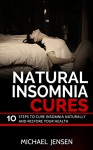 NATURAL INSOMNIA CURES: 10 STEPS TO CURE INSOMNIA NATURALLY AND RESTORE YOUR HEALTH - Michael Jensen