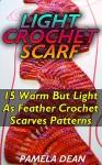Light Crochet Scarf: 15 Warm But Light As Feather Crochet Scarves Patterns: (Crochet Hook A, Crochet Accessories, Crochet Patterns, Crochet Books, Easy ... Crocheting For Dummies, Crochet Patterns) - Pamela Dean
