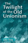The Twilight of the Old Unionism - Leo Troy