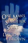 One Man's Search for Spirit - David A. Brown