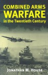 Combined Arms Warfare in the Twentieth Century - Jonathan M. House