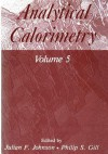 Analytical Calorimetry: Volume 5 - Julian F. Johnson, Philip S. Gill