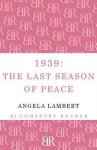 1939: The Last Season of Peace: The Last Season of Peace - Angela Lambert