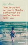 Das Zebra Hat Schwarze Streifen, Damit Man Die Weissen Besser Sieht Roman - Johanna Straub