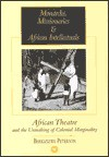 Monarchs, Missionairies and African Intellectuals: African Theatre and the Unmaking of Colonial Marginality - Bhekizizwe Peterson